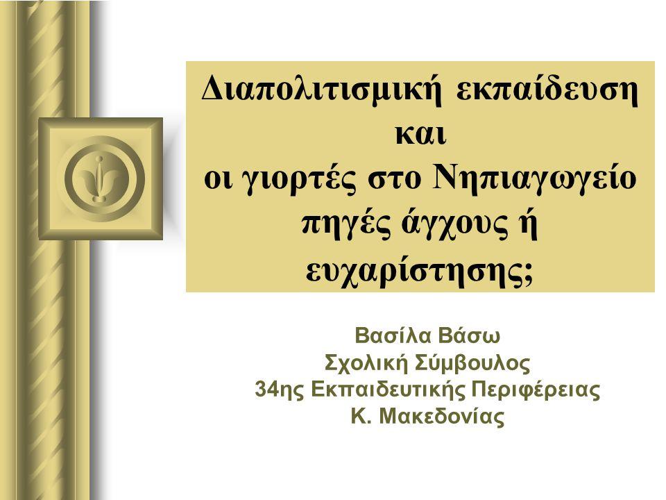 Διαπολιτισμική εκπαίδευση και οι γιορτές στο Νηπιαγωγείο πηγές άγχους ή ευχαρίστησης; Βασίλα Βάσω Σχολική Σύμβουλος 34ης Εκπαιδευτικής Περιφέρειας K.