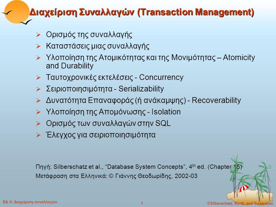 ©Silberschatz, Korth and Sudarshan2 ΒΔ ΙΙ: Διαχείριση συναλλαγών Ορισμός της συναλλαγής  Μια συναλλαγή (transaction) είναι ένα τμήμα της εκτέλεσης προγράμματος, που προσπελαύνει και πιθανόν ενημερώνει διάφορα αντικείμενα δεδομένων.