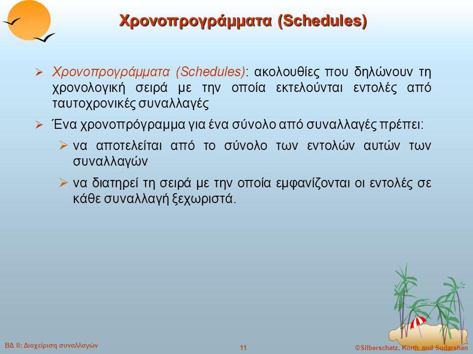 ©Silberschatz, Korth and Sudarshan11 ΒΔ ΙΙ: Διαχείριση συναλλαγών Χρονοπρογράμματα (Schedules)  Χρονοπρογράμματα (Schedules): ακολουθίες που δηλώνουν