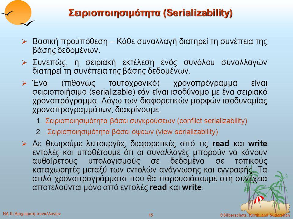 ©Silberschatz, Korth and Sudarshan15 ΒΔ ΙΙ: Διαχείριση συναλλαγών Σειριοποιησιμότητα (Serializability)  Βασική προϋπόθεση – Κάθε συναλλαγή διατηρεί τ