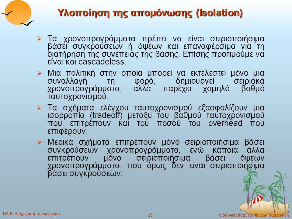 ©Silberschatz, Korth and Sudarshan25 ΒΔ ΙΙ: Διαχείριση συναλλαγών Υλοποίηση της απομόνωσης (Isolation)  Τα χρονοπρογράμματα πρέπει να είναι σειριοποι