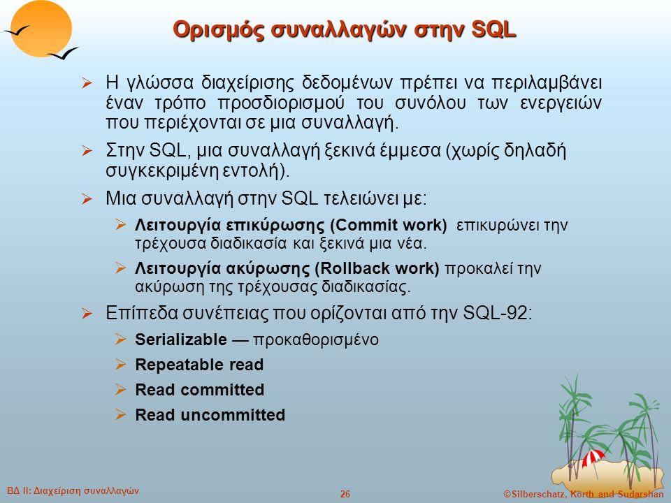 ©Silberschatz, Korth and Sudarshan26 ΒΔ ΙΙ: Διαχείριση συναλλαγών Ορισμός συναλλαγών στην SQL  Η γλώσσα διαχείρισης δεδομένων πρέπει να περιλαμβάνει