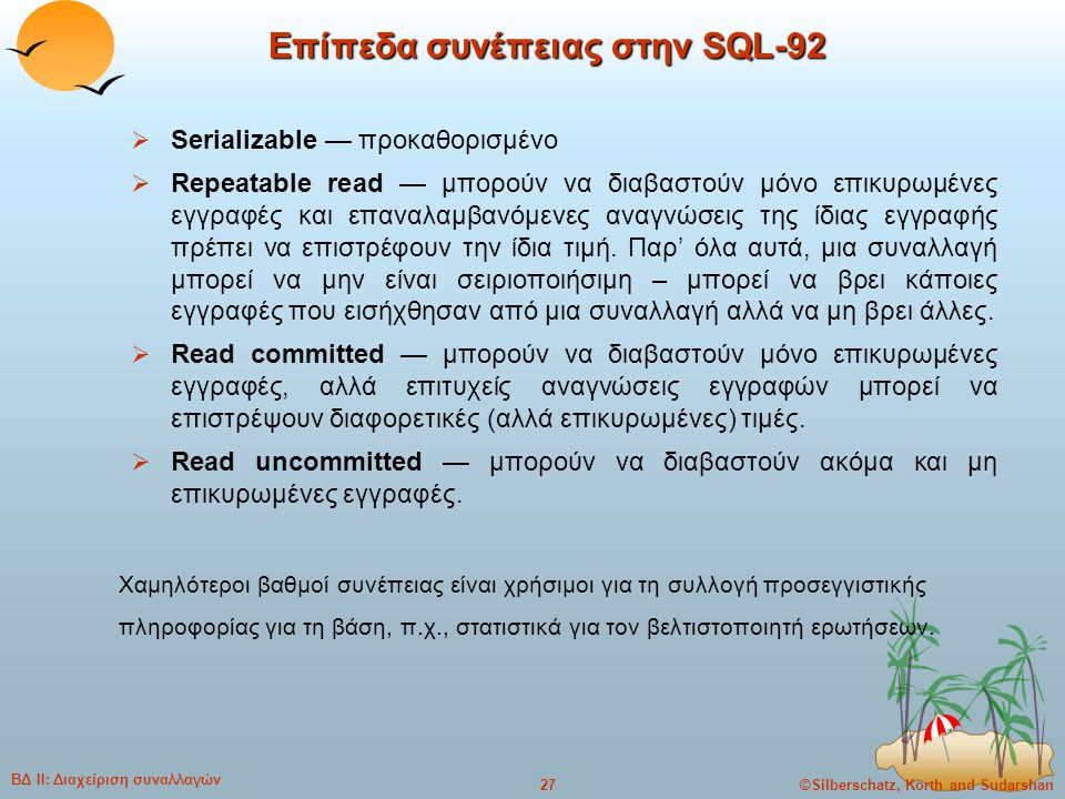 ©Silberschatz, Korth and Sudarshan27 ΒΔ ΙΙ: Διαχείριση συναλλαγών Επίπεδα συνέπειας στην SQL-92  Serializable — προκαθορισμένο  Repeatable read — μπ