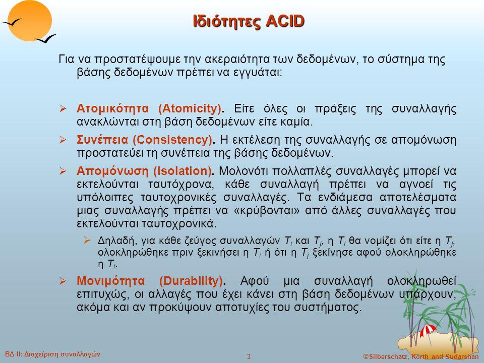 ©Silberschatz, Korth and Sudarshan4 ΒΔ ΙΙ: Διαχείριση συναλλαγών Παράδειγμα μεταφοράς κεφαλαίου (1)  Συναλλαγή για τη μεταφορά $50 από το λογαριασμό A στο λογαριασμό B: 1.read(A) 2.A := A – 50 3.write(A) 4.read(B) 5.B := B + 50 6.write(B)  Απαίτηση συνέπειας: το άθροισμα των A και B δεν αλλάζει με την εκτέλεση της συναλλαγής.