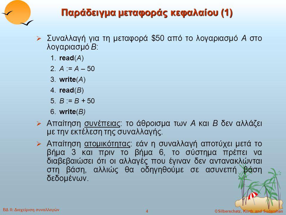 ©Silberschatz, Korth and Sudarshan5 ΒΔ ΙΙ: Διαχείριση συναλλαγών Παράδειγμα μεταφοράς κεφαλαίου (2)  Απαίτηση διάρκειας: μόλις ο χρήστης ενημερωθεί ότι η συναλλαγή έχει ολοκληρωθεί (δηλ, έχει γίνει η μεταφορά των $50), οι αλλαγές στη βάση δεδομένων πρέπει να παραμείνουν παρά τις οποιεσδήποτε αποτυχίες.