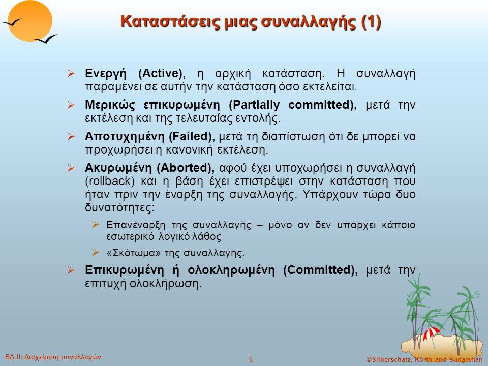 ©Silberschatz, Korth and Sudarshan17 ΒΔ ΙΙ: Διαχείριση συναλλαγών Σειριοποιησιμότητα βάσει συγκρούσεων (2)  Εάν ένα χρονοπρόγραμμα S μπορεί να μετασχηματιστεί σε ένα χρονοπρόγραμμα S´ με μια σειρά από αντιμεταθέσεις (swaps) μη συγκρουόμενων εντολών, λέμε ότι τα S και S´ είναι ισοδύναμα βάσει συγκρούσεων (conflict equivalent).