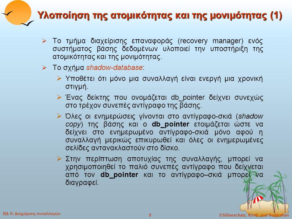 ©Silberschatz, Korth and Sudarshan9 ΒΔ ΙΙ: Διαχείριση συναλλαγών Υλοποίηση της ατομικότητας και της μονιμότητας (2)  Υποθέτει ότι οι δίσκοι δεν αποτυγχάνουν  Είναι χρήσιμο για κειμενογράφους (text editors), αλλά ΔΕΝ είναι αποδοτικό για μεγάλες βάσεις δεδομένων: η εκτέλεση μιας απλής συναλλαγής απαιτεί την αντιγραφή ολόκληρης της βάσης δεδομένων.
