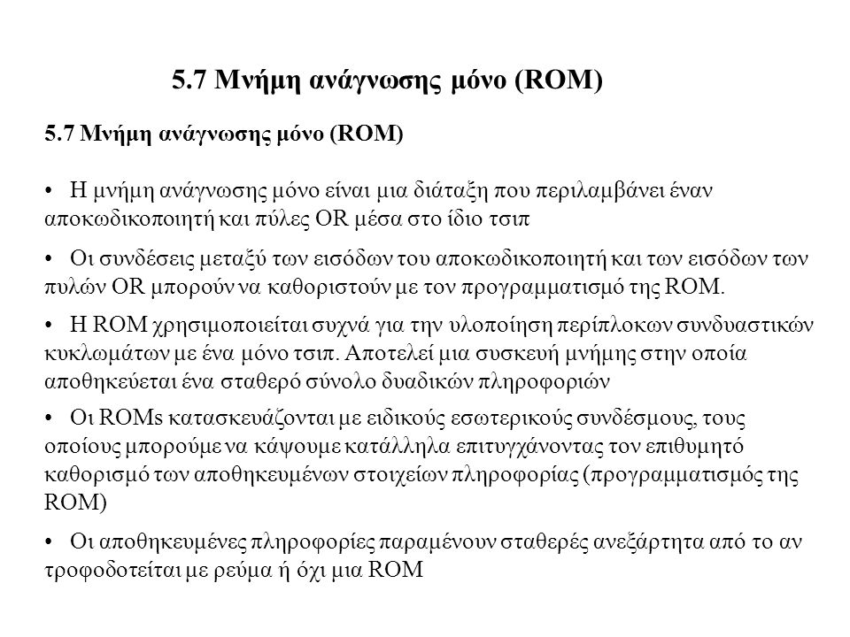 5.7 Μνήμη ανάγνωσης μόνο (ROM) Η μνήμη ανάγνωσης μόνο είναι μια διάταξη που περιλαμβάνει έναν αποκωδικοποιητή και πύλες OR μέσα στο ίδιο τσιπ Οι συνδέ
