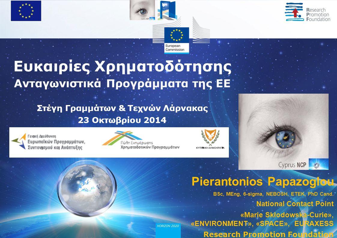 Ευκαιρίες Χρηματοδότησης Ανταγωνιστικά Προγράμματα της ΕΕ Στέγη Γραμμάτων & Τεχνών Λάρνακας 23 Οκτωβρίου 2014 Pierantonios Papazoglou BSc, MEng, 6-sigma, NEBOSH, ΕΤΕΚ, PhD Cand.