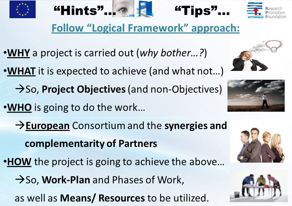 Follow Logical Framework approach: WHY a project is carried out (why bother… ) WHAT it is expected to achieve (and what not…)  So, Project Objectives (and non-Objectives) WHO is going to do the work…  European Consortium and the synergies and complementarity of Partners HOW the project is going to achieve the above…  So, Work-Plan and Phases of Work, as well as Means/ Resources to be utilized.