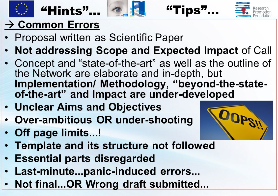  Common Errors Proposal written as Scientific Paper Not addressing Scope and Expected Impact of Call Concept and state-of-the-art as well as the outline of the Network are elaborate and in-depth, but Implementation/ Methodology, beyond-the-state- of-the-art and Impact are under-developed Unclear Aims and Objectives Over-ambitious OR under-shooting Off page limits....