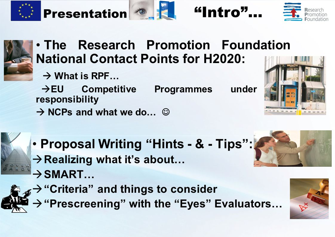 The Research Promotion Foundation National Contact Points for H2020:  What is RPF…  EU Competitive Programmes under our responsibility  NCPs and what we do… Proposal Writing Hints - & - Tips :  Realizing what it's about…  SMART…  Criteria and things to consider  Prescreening with the Eyes Evaluators… Presentation Intro …