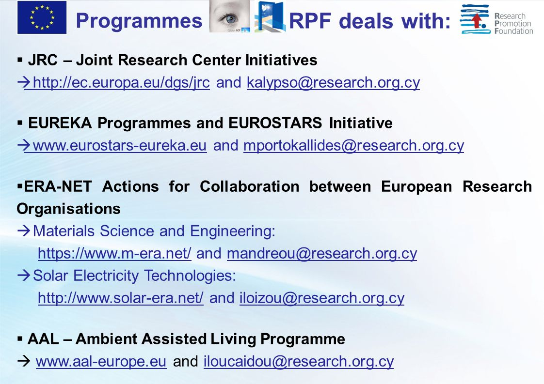  JRC – Joint Research Center Initiatives  http://ec.europa.eu/dgs/jrc and kalypso@research.org.cy  EUREKA Programmes and EUROSTARS Initiative  www.eurostars-eureka.eu and mportokallides@research.org.cy  ERA-NET Actions for Collaboration between European Research Organisations  Materials Science and Engineering: https://www.m-era.net/ and mandreou@research.org.cy  Solar Electricity Technologies: http://www.solar-era.net/ and iloizou@research.org.cy  AAL – Ambient Assisted Living Programme  www.aal-europe.eu and iloucaidou@research.org.cy Programmes RPF deals with: