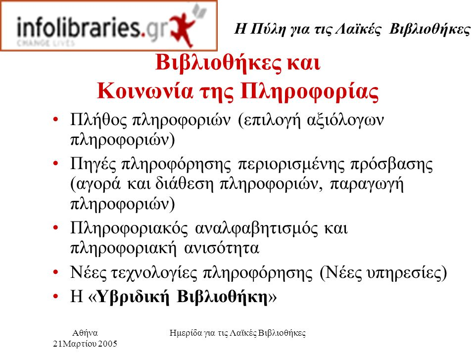 Η Πύλη για τις Λαϊκές Βιβλιοθήκες Αθήνα 21Μαρτίου 2005 Ημερίδα για τις Λαϊκές Βιβλιοθήκες Βιβλιοθήκες και Κοινωνία της Πληροφορίας Πλήθος πληροφοριών (επιλογή αξιόλογων πληροφοριών) Πηγές πληροφόρησης περιορισμένης πρόσβασης (αγορά και διάθεση πληροφοριών, παραγωγή πληροφοριών) Πληροφοριακός αναλφαβητισμός και πληροφοριακή ανισότητα Νέες τεχνολογίες πληροφόρησης (Νέες υπηρεσίες) Η «Υβριδική Βιβλιοθήκη»