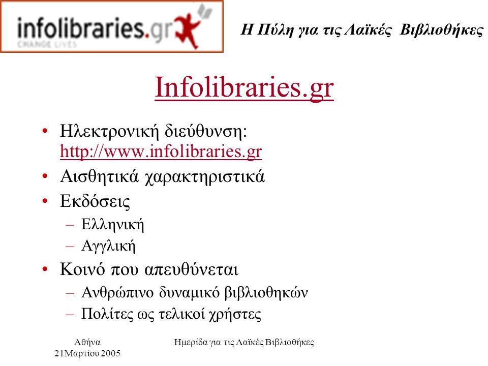 Η Πύλη για τις Λαϊκές Βιβλιοθήκες Αθήνα 21Μαρτίου 2005 Ημερίδα για τις Λαϊκές Βιβλιοθήκες Infolibraries.gr Ηλεκτρονική διεύθυνση: http://www.infolibraries.gr http://www.infolibraries.gr Αισθητικά χαρακτηριστικά Εκδόσεις –Ελληνική –Αγγλική Κοινό που απευθύνεται –Ανθρώπινο δυναμικό βιβλιοθηκών –Πολίτες ως τελικοί χρήστες