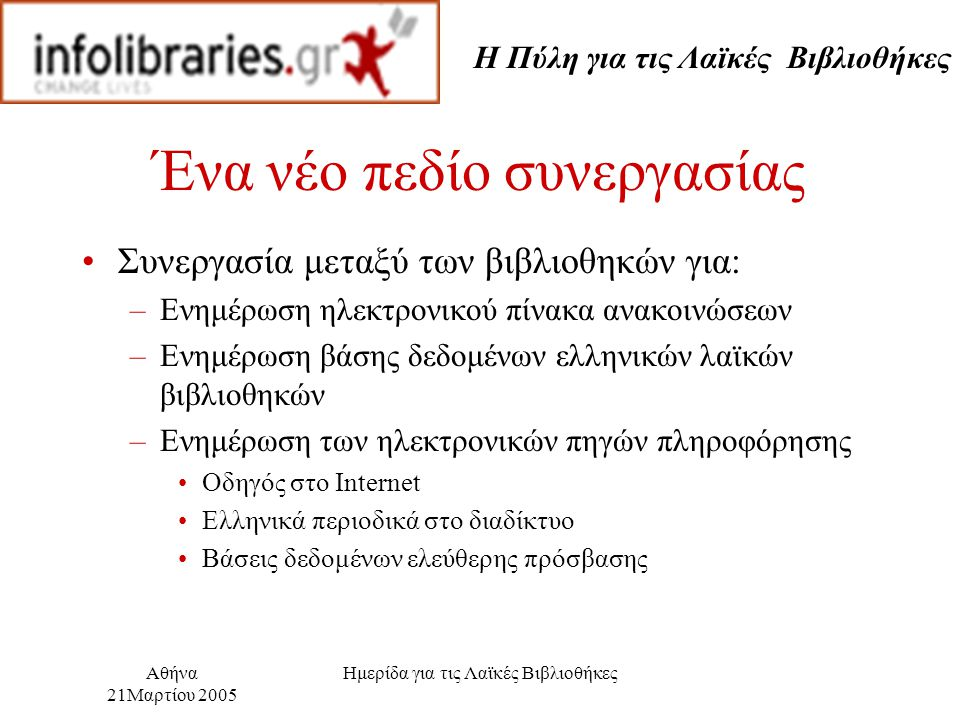 Η Πύλη για τις Λαϊκές Βιβλιοθήκες Αθήνα 21Μαρτίου 2005 Ημερίδα για τις Λαϊκές Βιβλιοθήκες Ένα νέο πεδίο συνεργασίας Συνεργασία μεταξύ των βιβλιοθηκών για: –Ενημέρωση ηλεκτρονικού πίνακα ανακοινώσεων –Ενημέρωση βάσης δεδομένων ελληνικών λαϊκών βιβλιοθηκών –Ενημέρωση των ηλεκτρονικών πηγών πληροφόρησης Οδηγός στο Internet Ελληνικά περιοδικά στο διαδίκτυο Βάσεις δεδομένων ελεύθερης πρόσβασης