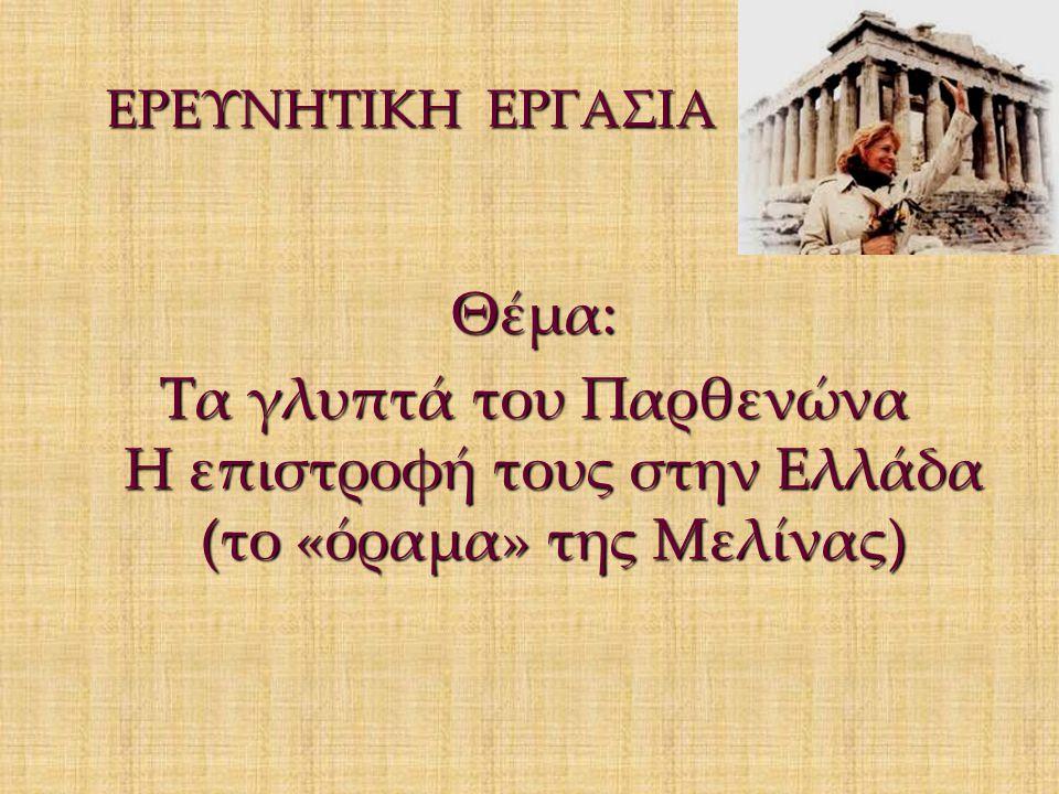 ΕΡΕΥΝΗΤΙΚΗ ΕΡΓΑΣΙΑ ΕΡΕΥΝΗΤΙΚΗ ΕΡΓΑΣΙΑ Θέμα: Tα γλυπτά του Παρθενώνα Η επιστροφή τους στην Ελλάδα (το «όραμα» της Μελίνας)