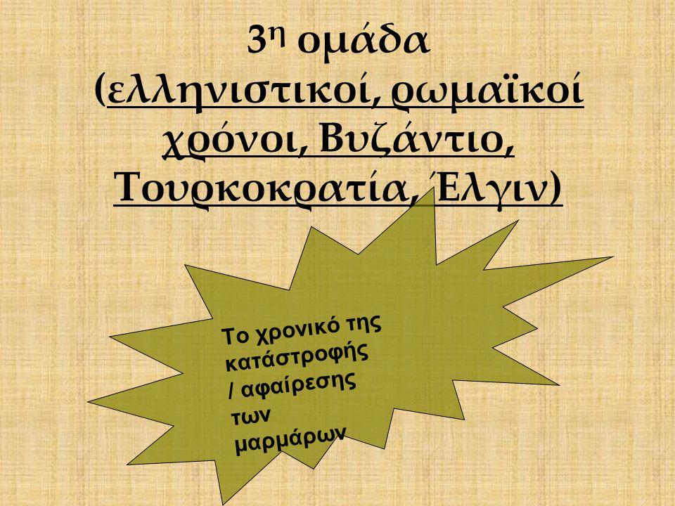 3 η ομάδα (ελληνιστικοί, ρωμαϊκοί χρόνοι, Βυζάντιο, Τουρκοκρατία, Έλγιν) Το χρονικό της κατάστροφής / αφαίρεσης των μαρμάρων