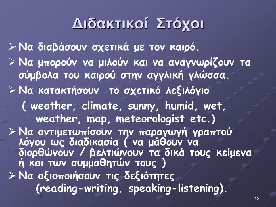 12 Διδακτικοί Στόχοι   Να διαβάσουν σχετικά με τον καιρό.   Να μπορούν να μιλούν και να αναγνωρίζουν τα σύμβολα του καιρού στην αγγλική γλώσσα. 