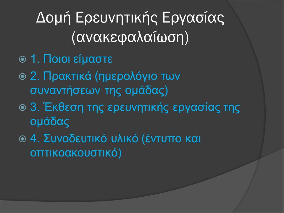 Δομή Ερευνητικής Εργασίας (ανακεφαλαίωση)  1. Ποιοι είμαστε  2. Πρακτικά (ημερολόγιο των συναντήσεων της ομάδας)  3. Έκθεση της ερευνητικής εργασία
