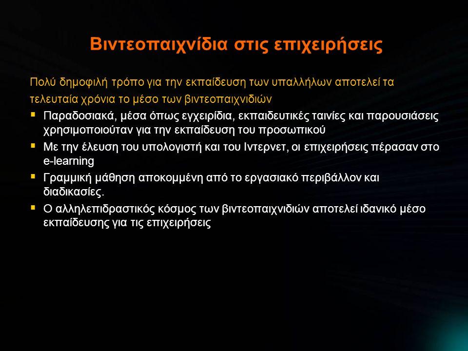 Βιντεοπαιχνίδια στις επιχειρήσεις Πολύ δημοφιλή τρόπο για την εκπαίδευση των υπαλλήλων αποτελεί τα τελευταία χρόνια το μέσο των βιντεοπαιχνιδιών  Παραδοσιακά, μέσα όπως εγχειρίδια, εκπαιδευτικές ταινίες και παρουσιάσεις χρησιμοποιούταν για την εκπαίδευση του προσωπικού  Με την έλευση του υπολογιστή και του Ιντερνετ, οι επιχειρήσεις πέρασαν στο e-learning  Γραμμική μάθηση αποκομμένη από το εργασιακό περιβάλλον και διαδικασίες.