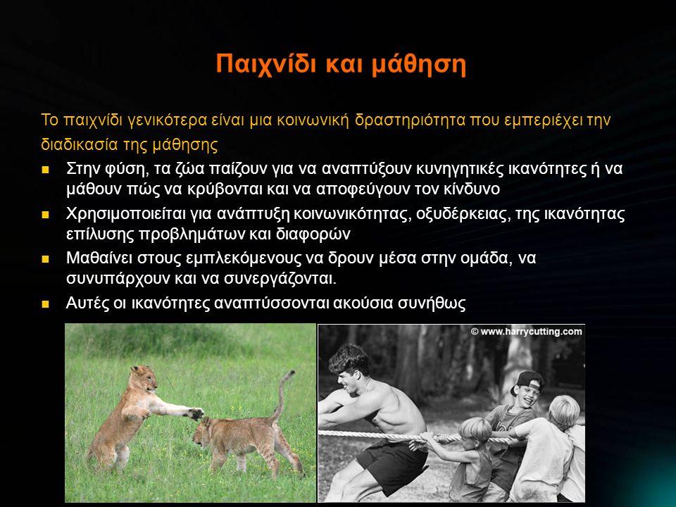 Παιχνίδι και μάθηση Το παιχνίδι γενικότερα είναι μια κοινωνική δραστηριότητα που εμπεριέχει την διαδικασία της μάθησης Στην φύση, τα ζώα παίζουν για να αναπτύξουν κυνηγητικές ικανότητες ή να μάθουν πώς να κρύβονται και να αποφεύγουν τον κίνδυνο Στην φύση, τα ζώα παίζουν για να αναπτύξουν κυνηγητικές ικανότητες ή να μάθουν πώς να κρύβονται και να αποφεύγουν τον κίνδυνο Χρησιμοποιείται για ανάπτυξη Χρησιμοποιείται για ανάπτυξη κοινωνικότητας, οξυδέρκειας, της ικανότητας επίλυσης προβλημάτων και διαφορών Μαθαίνει στους εμπλεκόμενους να δρουν μέσα στην ομάδα, να συνυπάρχουν και να συνεργάζονται.