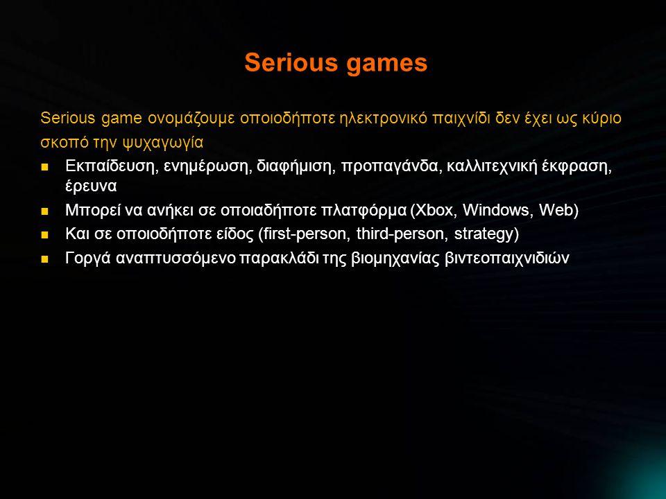 Serious games Serious game ονομάζουμε οποιοδήποτε ηλεκτρονικό παιχνίδι δεν έχει ως κύριο σκοπό την ψυχαγωγία Εκπαίδευση, ενημέρωση, διαφήμιση, προπαγάνδα, καλλιτεχνική έκφραση, έρευνα Εκπαίδευση, ενημέρωση, διαφήμιση, προπαγάνδα, καλλιτεχνική έκφραση, έρευνα Μπορεί να ανήκει σε οποιαδήποτε πλατφόρμα (Xbox, Windows, Web) Μπορεί να ανήκει σε οποιαδήποτε πλατφόρμα (Xbox, Windows, Web) Και σε οποιοδήποτε είδος (first-person, third-person, strategy) Και σε οποιοδήποτε είδος (first-person, third-person, strategy) Γοργά αναπτυσσόμενο παρακλάδι της βιομηχανίας βιντεοπαιχνιδιών Γοργά αναπτυσσόμενο παρακλάδι της βιομηχανίας βιντεοπαιχνιδιών