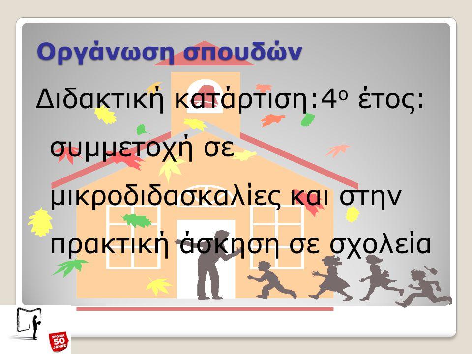 Οργάνωση σπουδών Διδακτική κατάρτιση:4 ο έτος: συμμετοχή σε μικροδιδασκαλίες και στην πρακτική άσκηση σε σχολεία