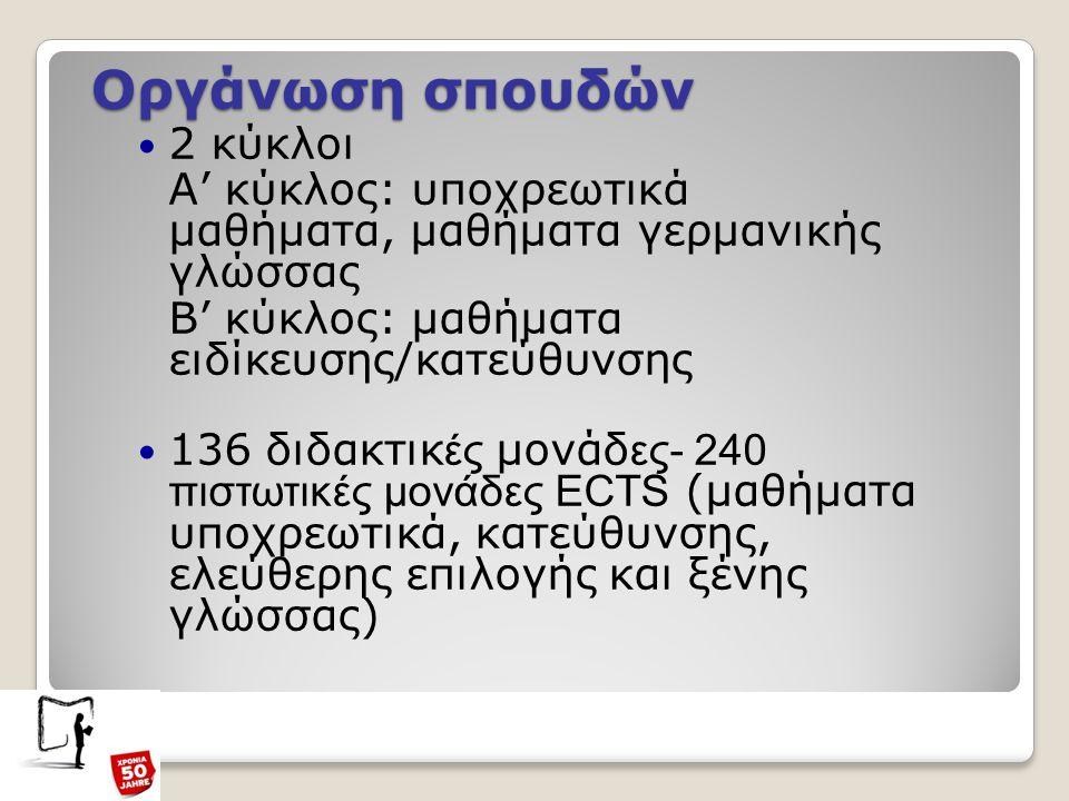Οργάνωση σπουδών 2 κύκλοι Α' κύκλος: υποχρεωτικά μαθήματα, μαθήματα γερμανικής γλώσσας Β' κύκλος: μαθήματα ειδίκευσης/κατεύθυνσης 136 διδακτικ ές μονάδ ες- 240 πιστωτικές μονάδες ECTS (μαθήματα υποχρεωτικά, κατεύθυνσης, ελεύθερης επιλογής και ξένης γλώσσας)