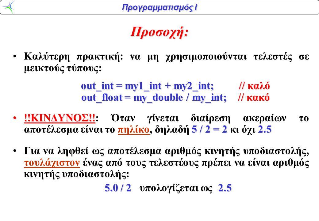 Προγραμματισμός Ι Προσοχή: Καλύτερη πρακτική: να μη χρησιμοποιούνται τελεστές σε μεικτούς τύπους: out_int = my1_int + my2_int; // καλό out_float = my_