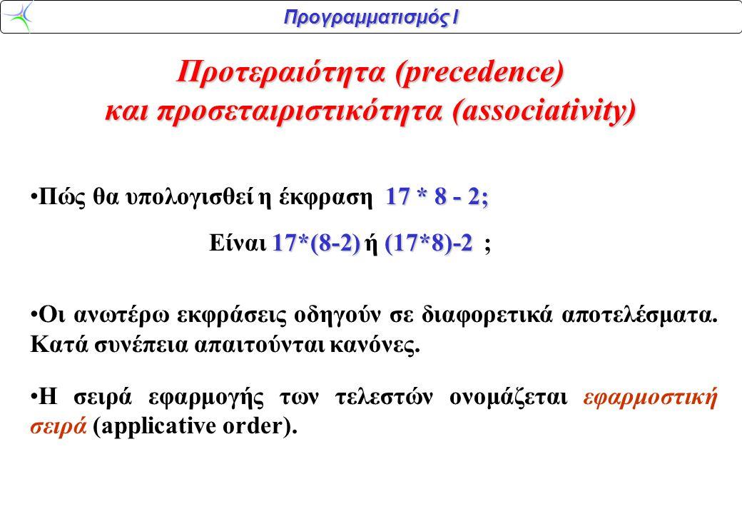 Προγραμματισμός Ι Προτεραιότητα (precedence) και προσεταιριστικότητα (associativity) 17 * 8 - 2;Πώς θα υπολογισθεί η έκφραση 17 * 8 - 2; 17*(8-2)(17*8