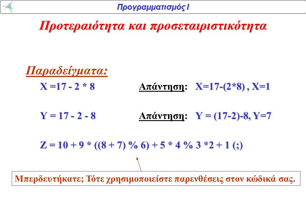 Προγραμματισμός Ι Παραδείγματα: X =17 - 2 * 8X=17-(2*8), X=1 X =17 - 2 * 8 Aπάντηση:X=17-(2*8), X=1 Y = 17 - 2 - 8Y = (17-2)-8, Y=7 Y = 17 - 2 - 8 Aπά