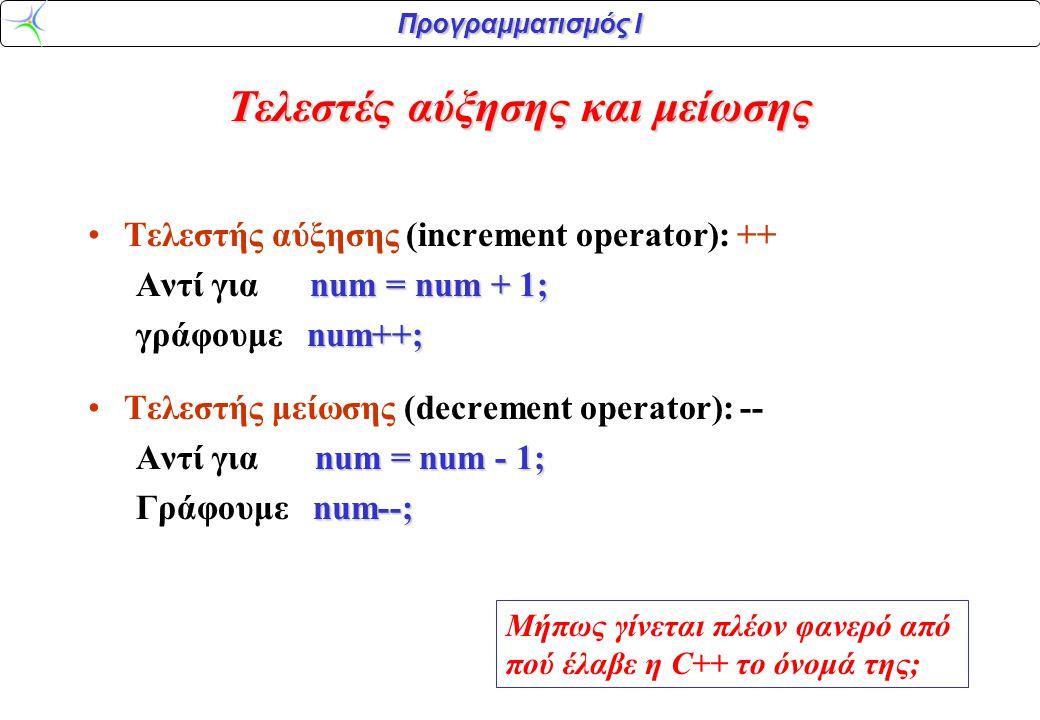 Προγραμματισμός Ι Τελεστές αύξησης και μείωσης Τελεστής αύξησης (increment operator): ++ num = num + 1; Αντί για num = num + 1; num++; γράφουμε num++;