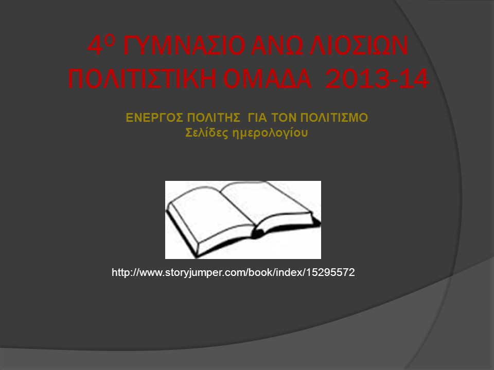 4 Ο ΓΥΜΝΑΣΙΟ ΑΝΩ ΛΙΟΣΙΩΝ ΠΟΛΙΤΙΣΤΙΚΗ ΟΜΑΔΑ 2013-14 ΕΝΕΡΓΟΣ ΠΟΛΙΤΗΣ ΓΙΑ ΤΟΝ ΠΟΛΙΤΙΣΜΟ Σελίδες ημερολογίου http://www.storyjumper.com/book/index/1529557