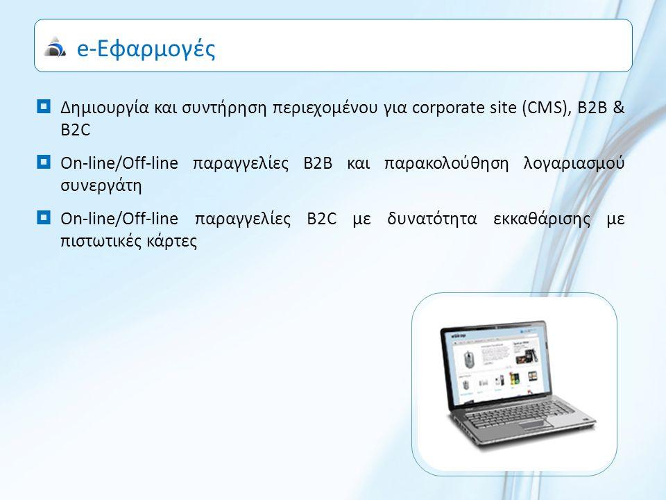 e-Εφαρμογές  Δημιουργία και συντήρηση περιεχομένου για corporate site (CMS), B2B & B2C  Οn-line/Οff-line παραγγελίες Β2Β και παρακολούθηση λογαριασμού συνεργάτη  Οn-line/Οff-line παραγγελίες Β2C με δυνατότητα εκκαθάρισης με πιστωτικές κάρτες