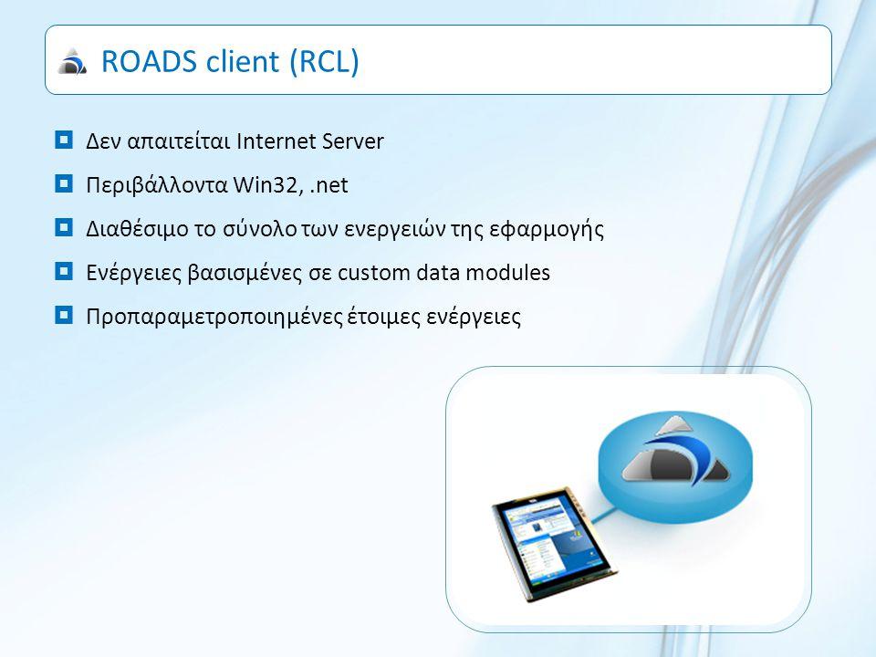 ROADS client (RCL)  Δεν απαιτείται Internet Server  Περιβάλλοντα Win32,.net  Διαθέσιμο το σύνολο των ενεργειών της εφαρμογής  Ενέργειες βασισμένες σε custom data modules  Προπαραμετροποιημένες έτοιμες ενέργειες