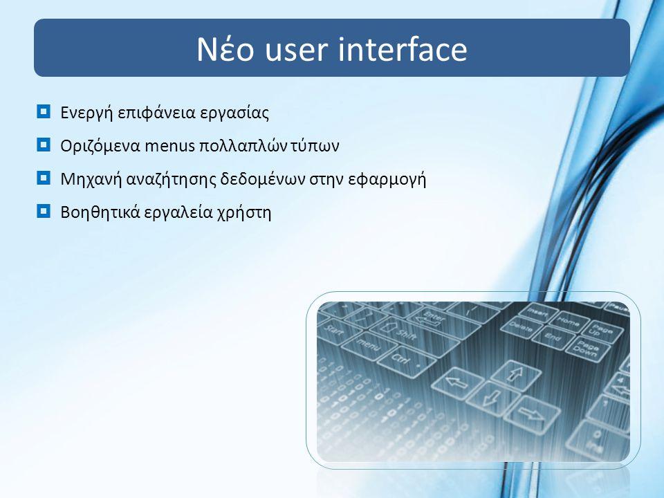 Νέο user interface  Ενεργή επιφάνεια εργασίας  Οριζόμενα menus πολλαπλών τύπων  Μηχανή αναζήτησης δεδομένων στην εφαρμογή  Βοηθητικά εργαλεία χρήστη