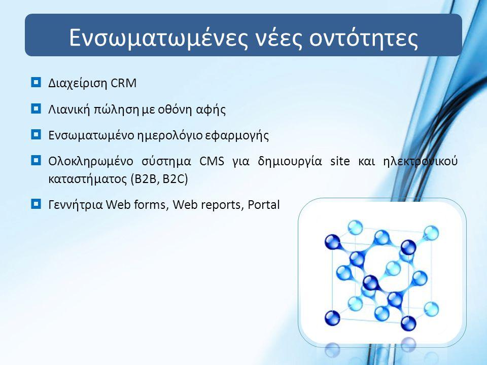 Ενσωματωμένες νέες οντότητες  Διαχείριση CRM  Λιανική πώληση με οθόνη αφής  Ενσωματωμένο ημερολόγιο εφαρμογής  Ολοκληρωμένο σύστημα CMS για δημιουργία site και ηλεκτρονικού καταστήματος (B2B, B2C)  Γεννήτρια Web forms, Web reports, Portal