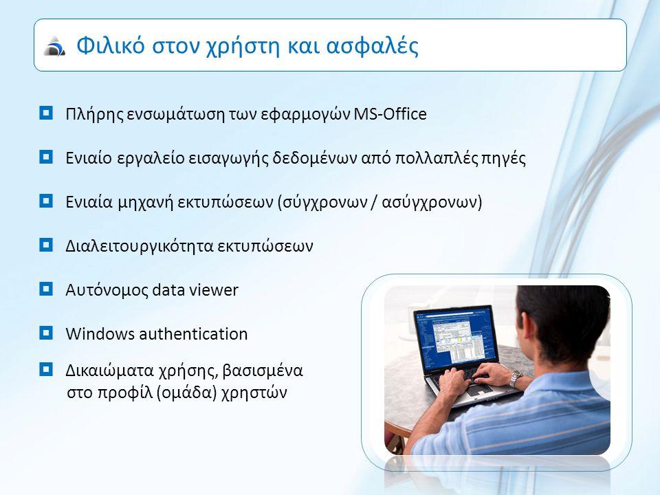 Φιλικό στον χρήστη και ασφαλές  Πλήρης ενσωμάτωση των εφαρμογών MS-Office  Ενιαίο εργαλείο εισαγωγής δεδομένων από πολλαπλές πηγές  Ενιαία μηχανή εκτυπώσεων (σύγχρονων / ασύγχρονων)  Διαλειτουργικότητα εκτυπώσεων  Αυτόνομος data viewer  Windows authentication  Δικαιώματα χρήσης, βασισμένα στο προφίλ (ομάδα) χρηστών