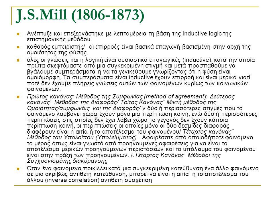 J.S.Mill (1806-1873) Ανέπτυξε και επεξεργάστηκε με λεπτομέρεια τη βάση της Inductive logic της επιστημονικής μεθόδου καθαρός εμπειριστής/ οι επιρροές