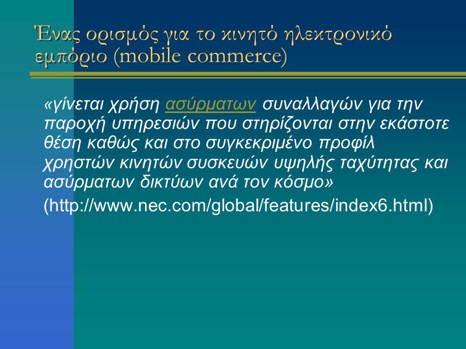 Ένας ορισμός για το κινητό ηλεκτρονικό εμπόριο (mobile commerce) « γίνεται χρήση ασύρματων συναλλαγών για την παροχή υπηρεσιών που στηρίζονται στην εκάστοτε θέση καθώς και στο συγκεκριμένο προφίλ χρηστών κινητών συσκευών υψηλής ταχύτητας και ασύρματων δικτύων ανά τον κόσμο»ασύρματων (http://www.nec.com/global/features/index6.html)