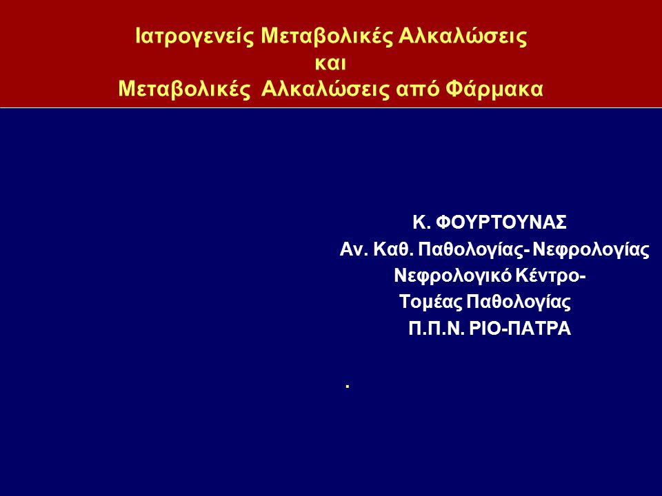 Ιατρογενείς Μεταβολικές Αλκαλώσεις και Μεταβολικές Αλκαλώσεις από Φάρμακα Κ. ΦΟΥΡΤΟΥΝΑΣ Αν. Καθ. Παθολογίας- Νεφρολογίας Νεφρολογικό Κέντρο- Τομέας Πα