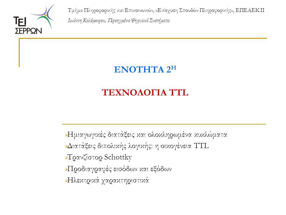 ΕΝΟΤΗΤΑ 2 Η ΤΕΧΝΟΛΟΓΙΑ TTL  Ημιαγωγικές διατάξεις και ολοκληρωμένα κυκλώματα  Διατάξεις διπολικής λογικής: η οικογένεια TTL  Τρανζίστορ Schottky  Προδιαγραφές εισόδων και εξόδων  Ηλεκτρικά χαρακτηριστικά Τμήμα Πληροφορικής και Επικοινωνιών, «Ενίσχυση Σπουδών Πληροφορικής», ΕΠΕΑΕΚ ΙΙ Ιωάννη Καλόμοιρου, Προηγμένα Ψηφιακά Συστήματα