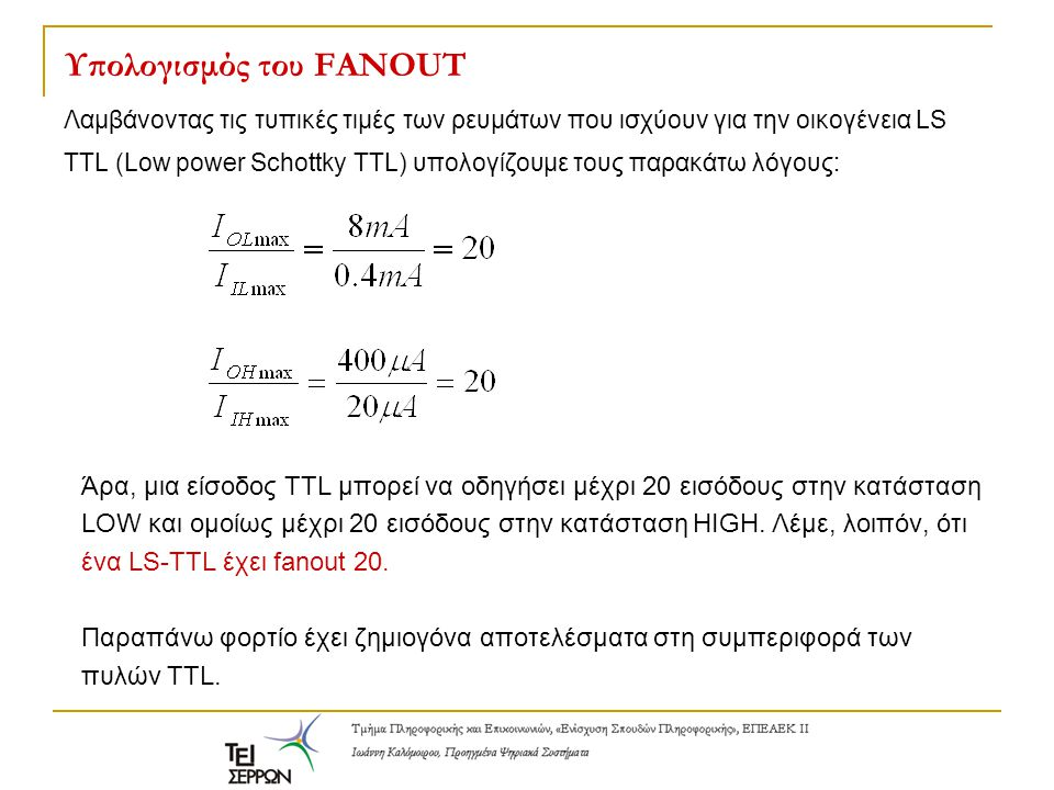 Υπολογισμός του FANOUT Λαμβάνοντας τις τυπικές τιμές των ρευμάτων που ισχύουν για την οικογένεια LS TTL (Low power Schottky TTL) υπολογίζουμε τους παρακάτω λόγους: Άρα, μια είσοδος TTL μπορεί να οδηγήσει μέχρι 20 εισόδους στην κατάσταση LOW και ομοίως μέχρι 20 εισόδους στην κατάσταση HIGH.
