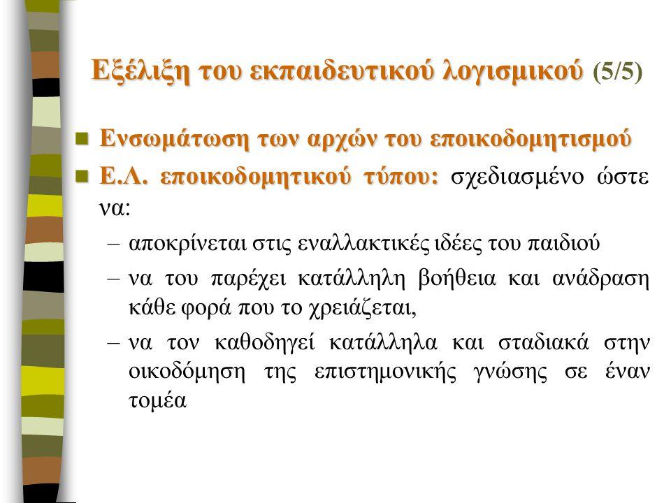 Εξέλιξη του εκπαιδευτικού λογισμικού Εξέλιξη του εκπαιδευτικού λογισμικού (5/5) Ενσωμάτωση των αρχών του εποικοδομητισμού Ενσωμάτωση των αρχών του εποικοδομητισμού Ε.Λ.