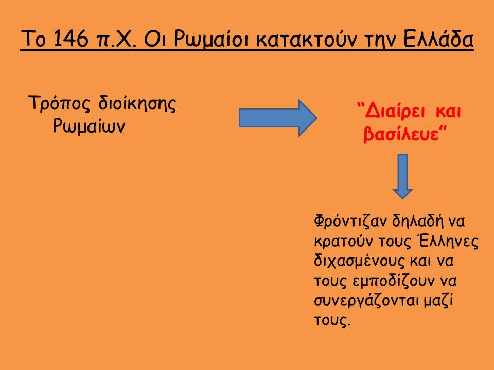Όσες πόλεις συμμάχησαν Κέρδισαν Ανεξαρτησία Και Αυτονομία Διοικητής ήταν Έλληνας (Φιλορωμαίος) Όσες πόλεις αντιστάθηκαν Τους φέρθηκαν ανελέητα Τους γκρέμισαν τα τείχη Τους έκλεψαν έργα τέχνης Τους έβαζαν βαριούς φόρους Τους αιχμαλώτιζαν και τους βασάνιζαν Διοικητής ήταν Ρωμαίος