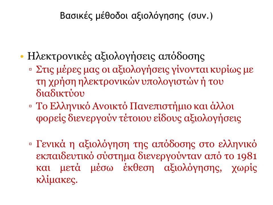 Βασικές μέθοδοι αξιολόγησης (συν.) Ηλεκτρονικές αξιολογήσεις απόδοσης ▫Στις μέρες μας οι αξιολογήσεις γίνονται κυρίως με τη χρήση ηλεκτρονικών υπολογιστών ή του διαδικτύου ▫Το Ελληνικό Ανοικτό Πανεπιστήμιο και άλλοι φορείς διενεργούν τέτοιου είδους αξιολογήσεις ▫Γενικά η αξιολόγηση της απόδοσης στο ελληνικό εκπαιδευτικό σύστημα διενεργούνταν από το 1981 και μετά μέσω έκθεση αξιολόγησης, χωρίς κλίμακες.