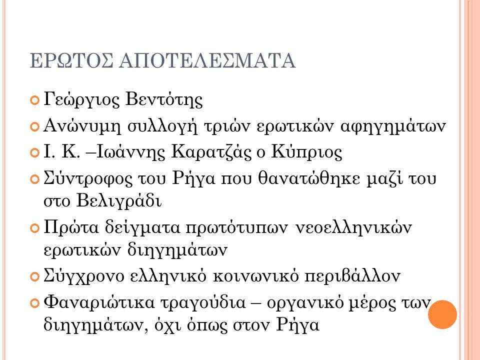 ΕΡΩΤΟΣ ΑΠΟΤΕΛΕΣΜΑΤΑ Εκεί λέγω όπου εσολατσάριζεν άνω κάτω αναγινώσκωντας ένα φραντσέζικον βιβλίον περί έρωτος (επειδή οι ευγενείς της Κωνσταντινούπολης συνηθίζουν ως επί το πλείστον την γαλλικήν γλώσσαν να μανθάνουν καλύτερα από την ελληνικήν δια να ηδύνονται με διάφορα ρομάντζα οπού έχει), και ήτον σχεδόν επάνω εις μίαν περιγραφήν ενός υποκειμένου τόσον ωραίου οπού του προξενούσε μεγάλην ηδονήν, ωσάν να το έβλεπε ζωντανόν, όθεν και το ανεγίνωσκε πολλάκις.
