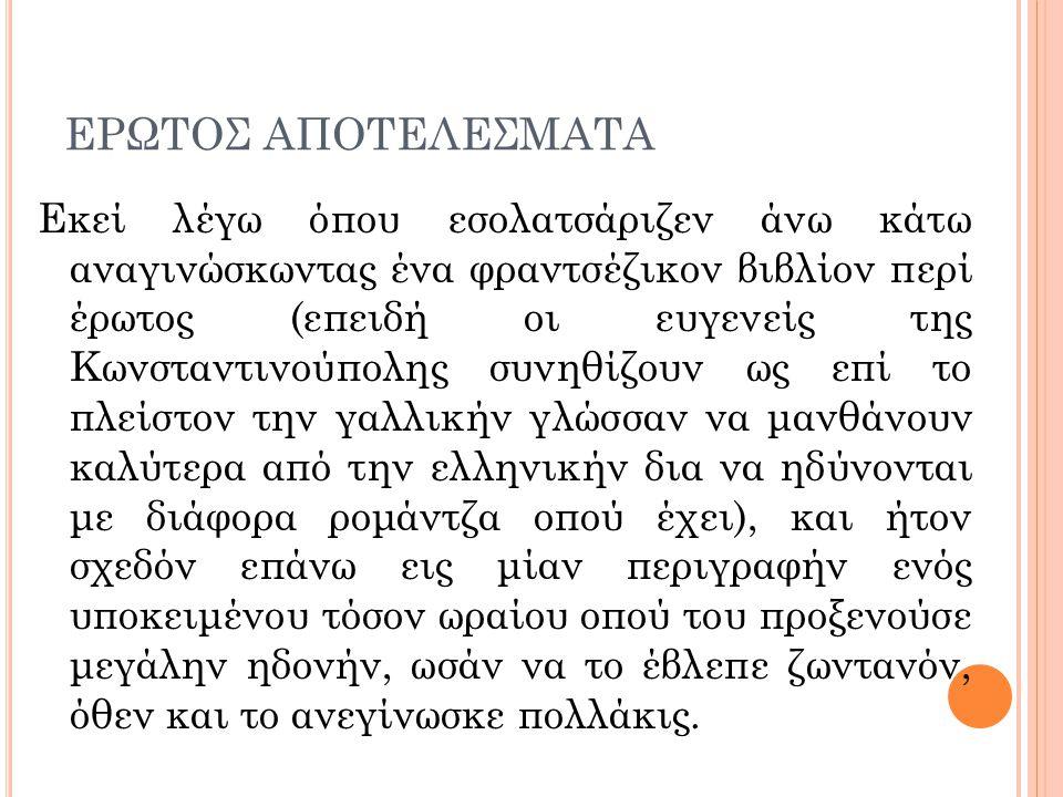 ΕΡΩΤΟΣ ΑΠΟΤΕΛΕΣΜΑΤΑ Εκεί λέγω όπου εσολατσάριζεν άνω κάτω αναγινώσκωντας ένα φραντσέζικον βιβλίον περί έρωτος (επειδή οι ευγενείς της Κωνσταντινούπολη