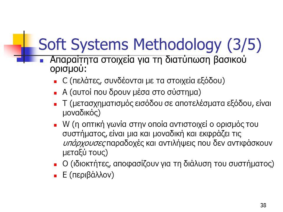 38 Soft Systems Methodology (3/5) Απαραίτητα στοιχεία για τη διατύπωση βασικού ορισμού: C (πελάτες, συνδέονται με τα στοιχεία εξόδου) A (αυτοί που δρουν μέσα στο σύστημα) T (μετασχηματισμός εισόδου σε αποτελέσματα εξόδου, είναι μοναδικός) W (η οπτική γωνία στην οποία αντιστοιχεί ο ορισμός του συστήματος, είναι μια και μοναδική και εκφράζει τις υπάρχουσες παραδοχές και αντιλήψεις που δεν αντιφάσκουν μεταξύ τους) O (ιδιοκτήτες, αποφασίζουν για τη διάλυση του συστήματος) E (περιβάλλον)